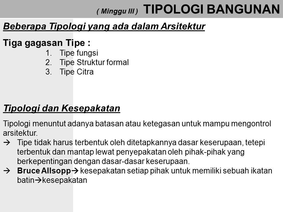 ( Minggu III ) TIPOLOGI BANGUNAN Beberapa Tipologi yang ada dalam Arsitektur Tiga gagasan Tipe : 1.Tipe fungsi 2.Tipe Struktur formal 3.Tipe Citra Tip