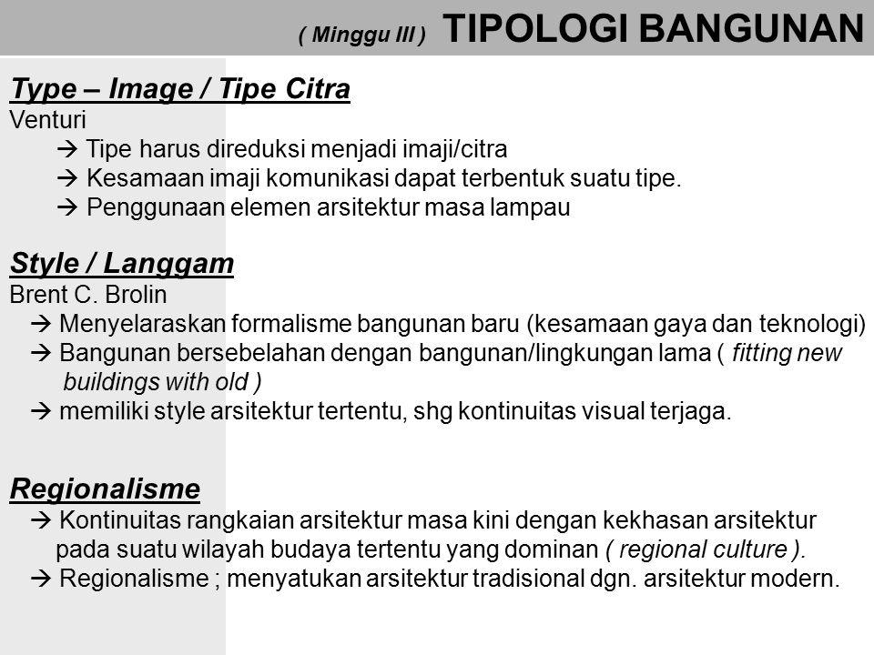 ( Minggu III ) TIPOLOGI BANGUNAN Type – Image / Tipe Citra Venturi  Tipe harus direduksi menjadi imaji/citra  Kesamaan imaji komunikasi dapat terben