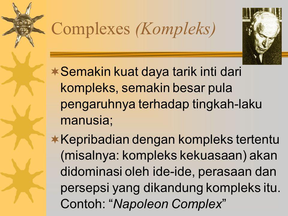 Complexes (Kompleks)  Semakin kuat daya tarik inti dari kompleks, semakin besar pula pengaruhnya terhadap tingkah-laku manusia;  Kepribadian dengan kompleks tertentu (misalnya: kompleks kekuasaan) akan didominasi oleh ide-ide, perasaan dan persepsi yang dikandung kompleks itu.