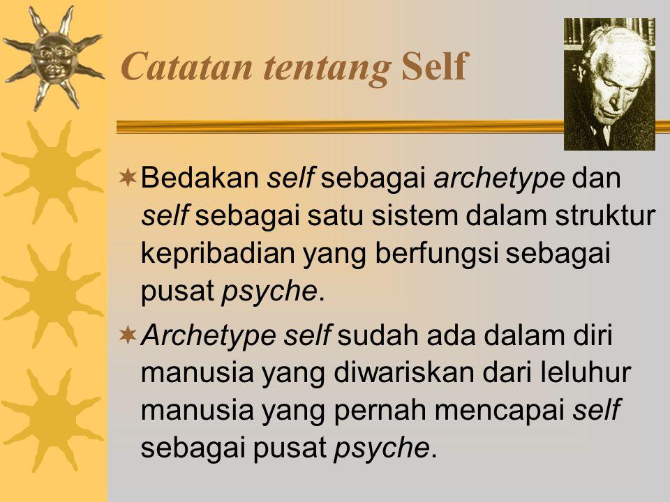 Catatan tentang Self  Bedakan self sebagai archetype dan self sebagai satu sistem dalam struktur kepribadian yang berfungsi sebagai pusat psyche.