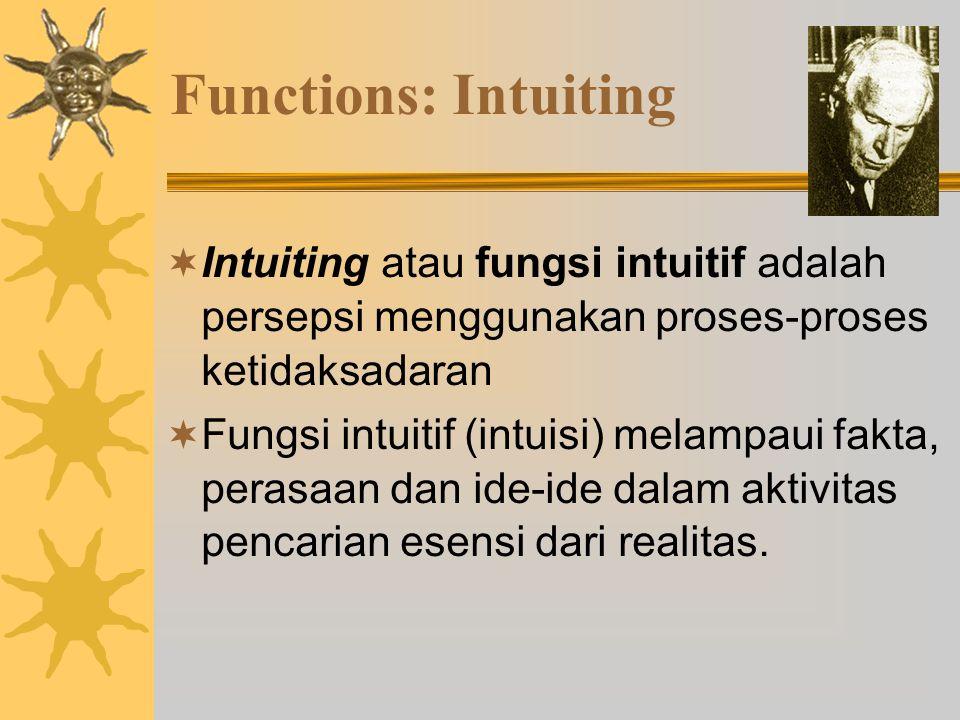 Functions: Intuiting  Intuiting atau fungsi intuitif adalah persepsi menggunakan proses-proses ketidaksadaran  Fungsi intuitif (intuisi) melampaui fakta, perasaan dan ide-ide dalam aktivitas pencarian esensi dari realitas.