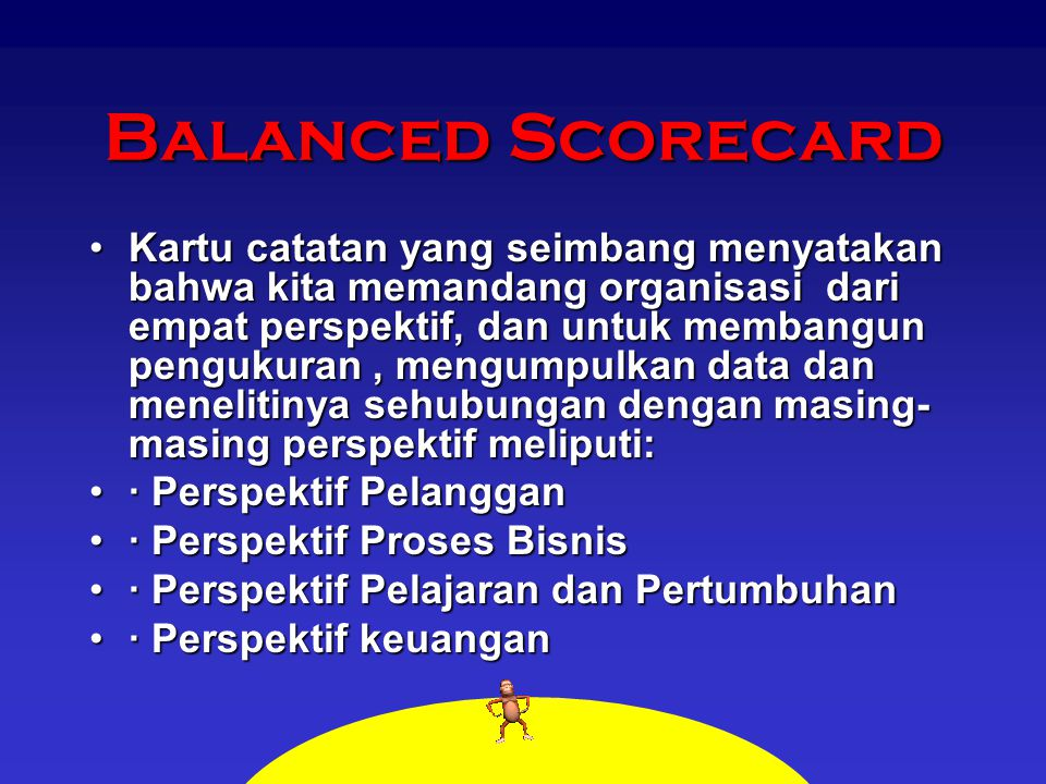 Balanced Scorecard Kartu catatan yang seimbang menyatakan bahwa kita memandang organisasi dari empat perspektif, dan untuk membangun pengukuran, mengu