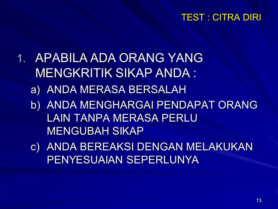 13 TEST : CITRA DIRI 1. APABILA ADA ORANG YANG MENGKRITIK SIKAP ANDA : a)ANDA MERASA BERSALAH b)ANDA MENGHARGAI PENDAPAT ORANG LAIN TANPA MERASA PERLU
