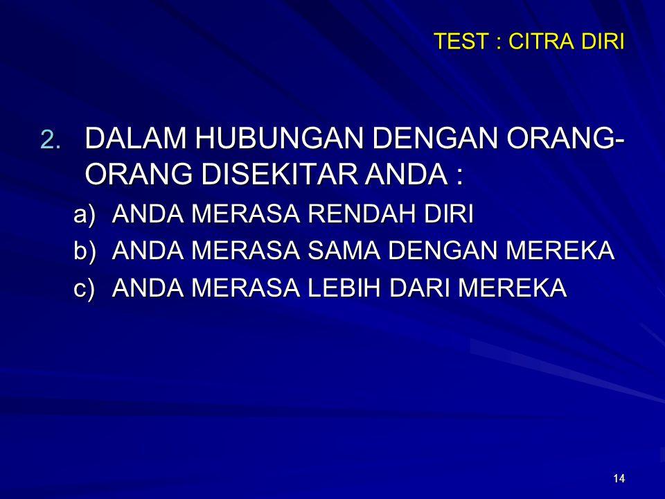 14 TEST : CITRA DIRI 2. DALAM HUBUNGAN DENGAN ORANG- ORANG DISEKITAR ANDA : a)ANDA MERASA RENDAH DIRI b)ANDA MERASA SAMA DENGAN MEREKA c)ANDA MERASA L