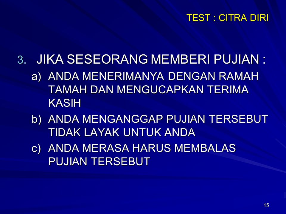 15 TEST : CITRA DIRI 3. JIKA SESEORANG MEMBERI PUJIAN : a)ANDA MENERIMANYA DENGAN RAMAH TAMAH DAN MENGUCAPKAN TERIMA KASIH b)ANDA MENGANGGAP PUJIAN TE