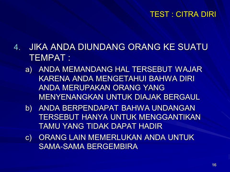 16 TEST : CITRA DIRI 4. JIKA ANDA DIUNDANG ORANG KE SUATU TEMPAT : a)ANDA MEMANDANG HAL TERSEBUT WAJAR KARENA ANDA MENGETAHUI BAHWA DIRI ANDA MERUPAKA