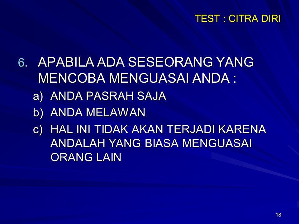 18 TEST : CITRA DIRI 6. APABILA ADA SESEORANG YANG MENCOBA MENGUASAI ANDA : a)ANDA PASRAH SAJA b)ANDA MELAWAN c)HAL INI TIDAK AKAN TERJADI KARENA ANDA