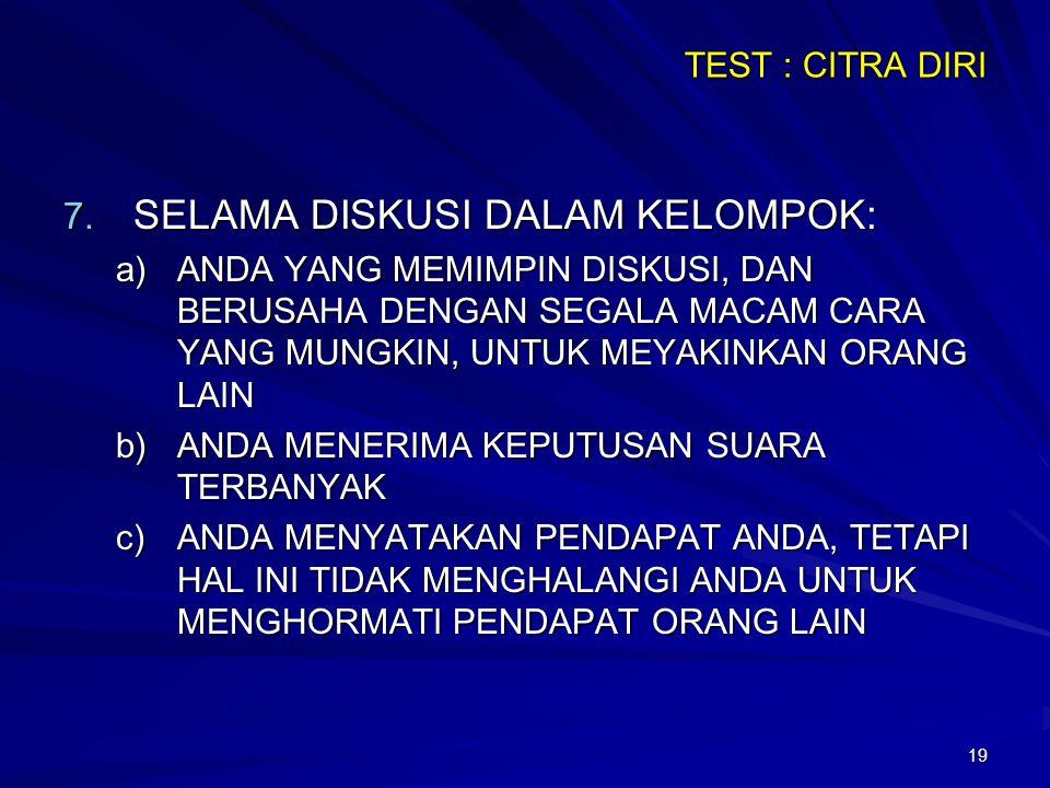 19 TEST : CITRA DIRI 7. SELAMA DISKUSI DALAM KELOMPOK: a)ANDA YANG MEMIMPIN DISKUSI, DAN BERUSAHA DENGAN SEGALA MACAM CARA YANG MUNGKIN, UNTUK MEYAKIN