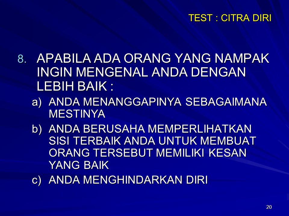 20 TEST : CITRA DIRI 8. APABILA ADA ORANG YANG NAMPAK INGIN MENGENAL ANDA DENGAN LEBIH BAIK : a)ANDA MENANGGAPINYA SEBAGAIMANA MESTINYA b)ANDA BERUSAH