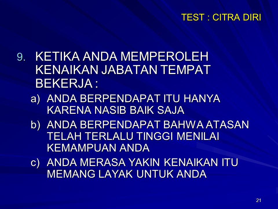 21 TEST : CITRA DIRI 9. KETIKA ANDA MEMPEROLEH KENAIKAN JABATAN TEMPAT BEKERJA : a)ANDA BERPENDAPAT ITU HANYA KARENA NASIB BAIK SAJA b)ANDA BERPENDAPA
