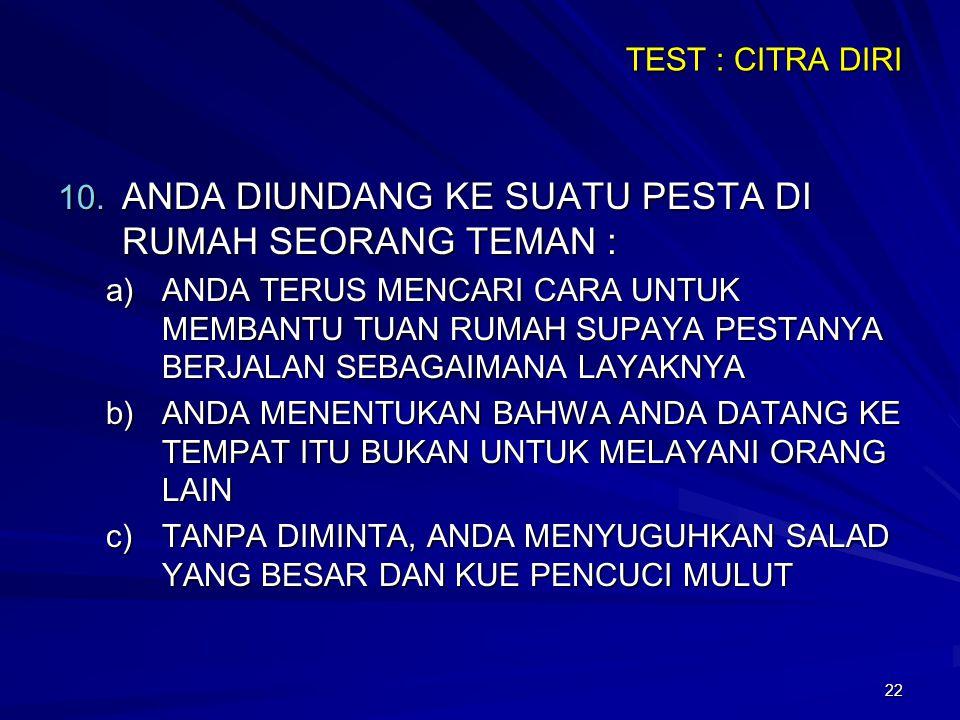 22 TEST : CITRA DIRI 10. ANDA DIUNDANG KE SUATU PESTA DI RUMAH SEORANG TEMAN : a)ANDA TERUS MENCARI CARA UNTUK MEMBANTU TUAN RUMAH SUPAYA PESTANYA BER