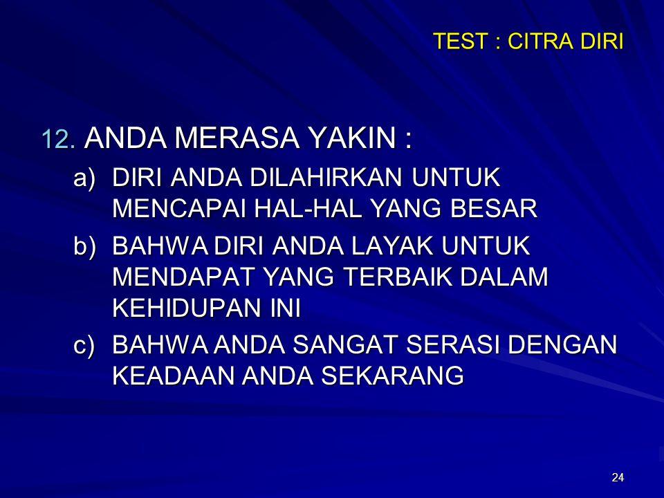 24 TEST : CITRA DIRI 12. ANDA MERASA YAKIN : a)DIRI ANDA DILAHIRKAN UNTUK MENCAPAI HAL-HAL YANG BESAR b)BAHWA DIRI ANDA LAYAK UNTUK MENDAPAT YANG TERB