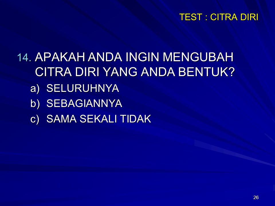 26 TEST : CITRA DIRI 14. APAKAH ANDA INGIN MENGUBAH CITRA DIRI YANG ANDA BENTUK? a)SELURUHNYA b)SEBAGIANNYA c)SAMA SEKALI TIDAK