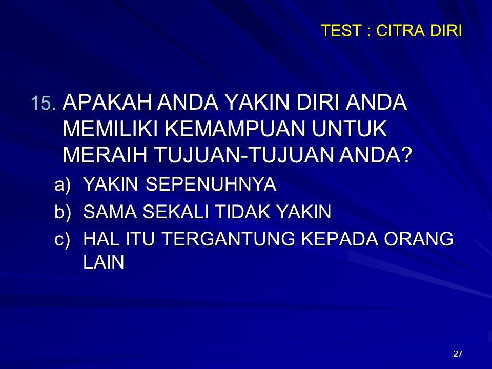 27 TEST : CITRA DIRI 15. APAKAH ANDA YAKIN DIRI ANDA MEMILIKI KEMAMPUAN UNTUK MERAIH TUJUAN-TUJUAN ANDA? a)YAKIN SEPENUHNYA b)SAMA SEKALI TIDAK YAKIN