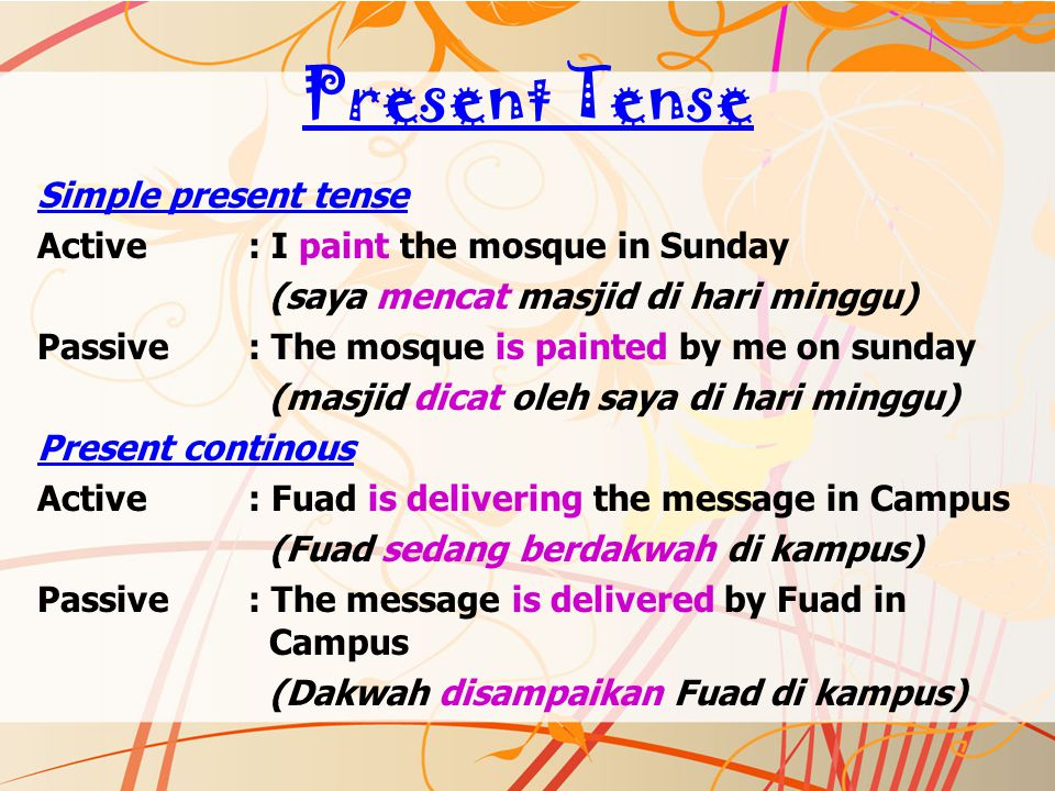 Present Tense Simple present tense Active: I paint the mosque in Sunday (saya mencat masjid di hari minggu) Passive: The mosque is painted by me on su
