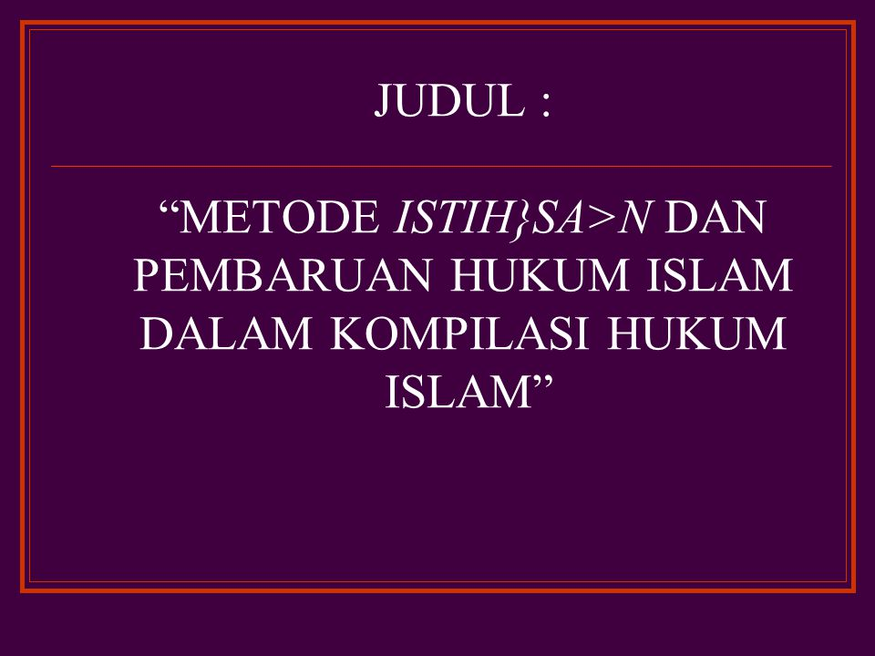 JUDUL : METODE ISTIH}SA>N DAN PEMBARUAN HUKUM ISLAM DALAM KOMPILASI HUKUM ISLAM