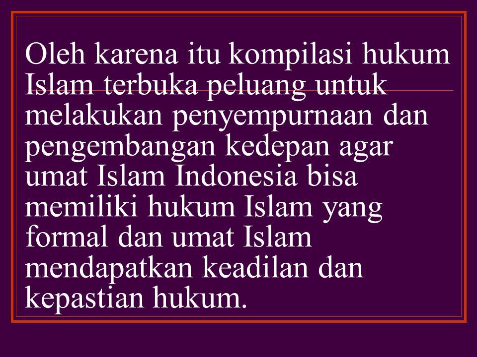 Sebagai sebuah karya yang bukan merupakan karya final kompilasi hukum Islam ini tidak tertutup sifatnya melainkan lebih terbuka dalam menerima usaha-usaha penyempurnaan