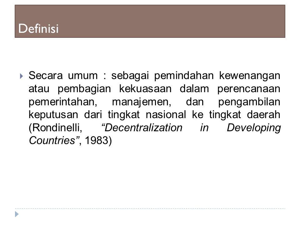Definisi  Desentralisasi sebagai pemindahan kewenangan, kekuasaan, perencanaan pemerintahan dan pengambilan keputusan dari tingkat pemerintahan yang lebih tinggi ke tingkat yang lebih rendah dalam satu hierarki politis administratif atau teritorial (Mills dkk,1990).