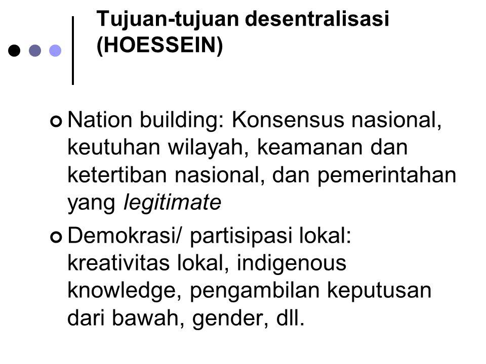 Tujuan-tujuan desentralisasi (HOESSEIN) Nation building: Konsensus nasional, keutuhan wilayah, keamanan dan ketertiban nasional, dan pemerintahan yang