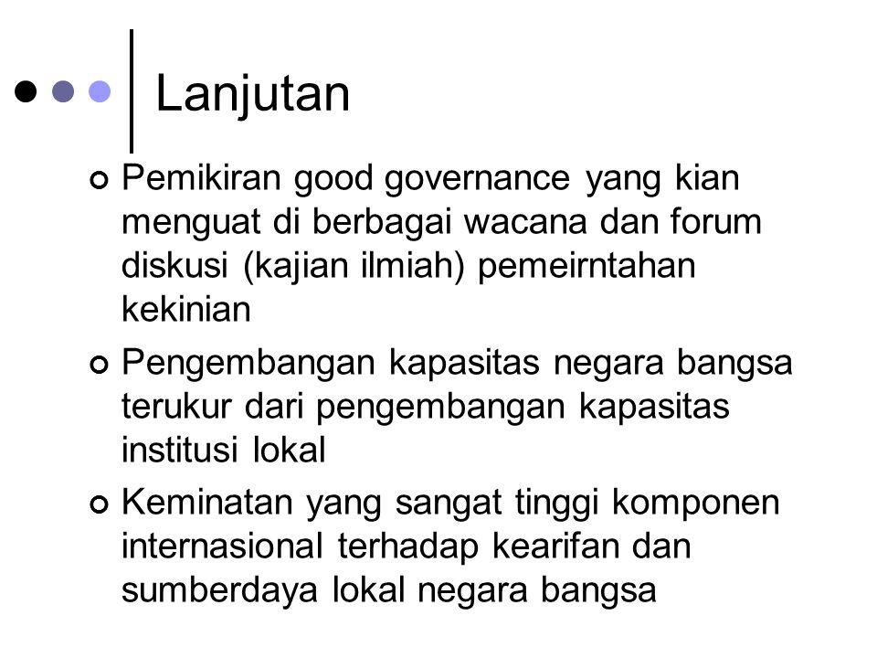 Lanjutan Pemikiran good governance yang kian menguat di berbagai wacana dan forum diskusi (kajian ilmiah) pemeirntahan kekinian Pengembangan kapasitas