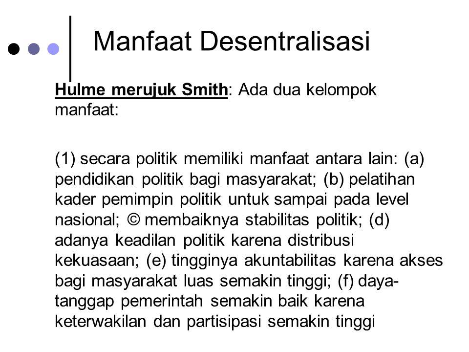 Manfaat Desentralisasi Hulme merujuk Smith: Ada dua kelompok manfaat: (1) secara politik memiliki manfaat antara lain: (a) pendidikan politik bagi mas