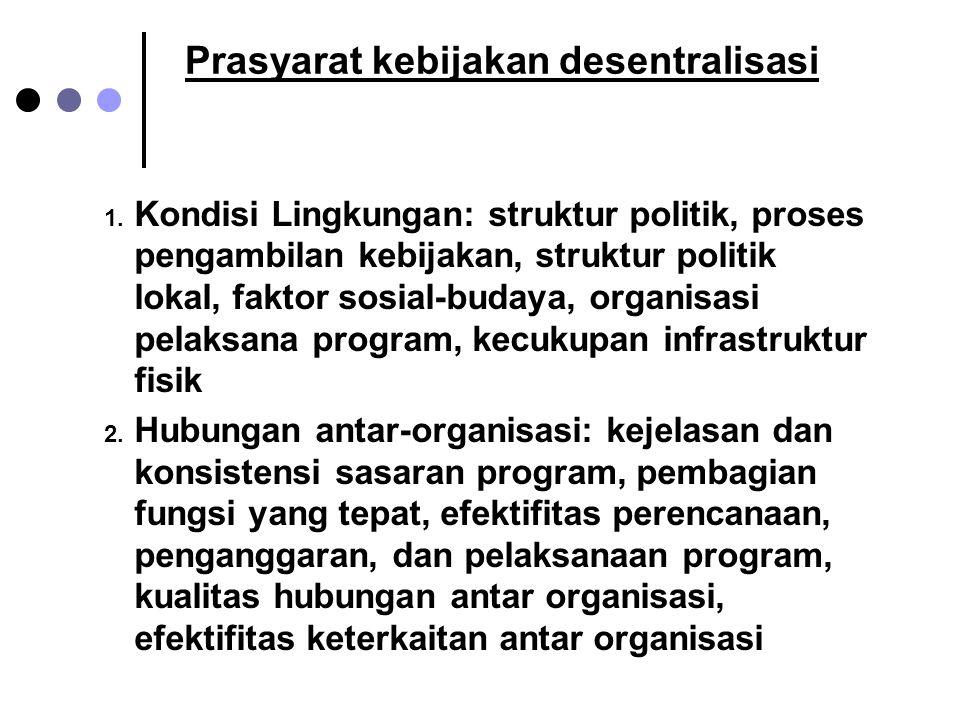 Prasyarat kebijakan desentralisasi 1. Kondisi Lingkungan: struktur politik, proses pengambilan kebijakan, struktur politik lokal, faktor sosial-budaya