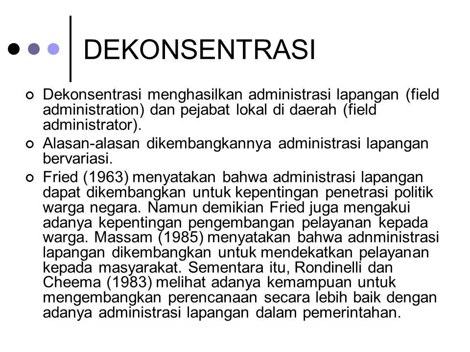 DEKONSENTRASI Dekonsentrasi menghasilkan administrasi lapangan (field administration) dan pejabat lokal di daerah (field administrator). Alasan-alasan