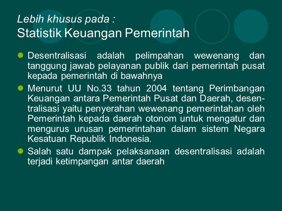 Lebih khusus pada : Statistik Keuangan Pemerintah Desentralisasi adalah pelimpahan wewenang dan tanggung jawab pelayanan publik dari pemerintah pusat kepada pemerintah di bawahnya Menurut UU No.33 tahun 2004 tentang Perimbangan Keuangan antara Pemerintah Pusat dan Daerah, desen- tralisasi yaitu penyerahan wewenang pemerintahan oleh Pemerintah kepada daerah otonom untuk mengatur dan mengurus urusan pemerintahan dalam sistem Negara Kesatuan Republik Indonesia.