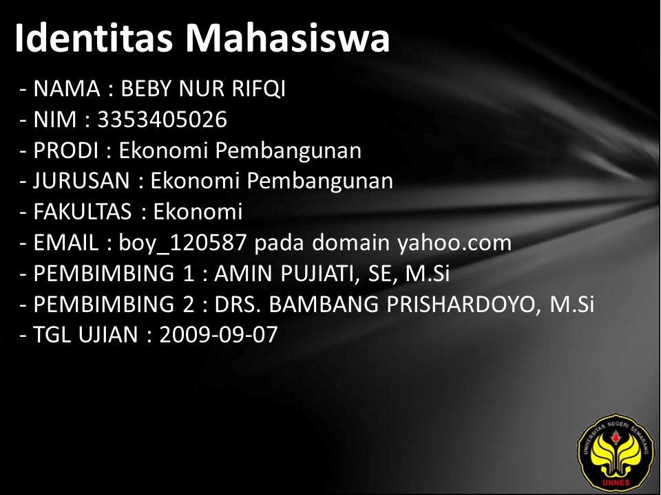 Identitas Mahasiswa - NAMA : BEBY NUR RIFQI - NIM : 3353405026 - PRODI : Ekonomi Pembangunan - JURUSAN : Ekonomi Pembangunan - FAKULTAS : Ekonomi - EMAIL : boy_120587 pada domain yahoo.com - PEMBIMBING 1 : AMIN PUJIATI, SE, M.Si - PEMBIMBING 2 : DRS.
