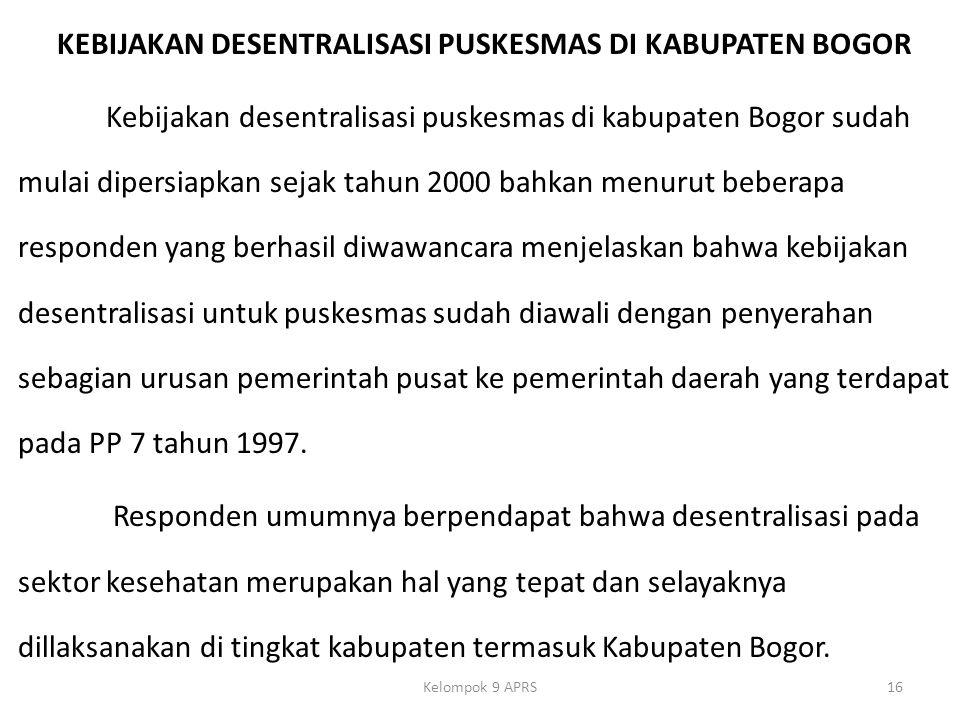 KEBIJAKAN DESENTRALISASI PUSKESMAS DI KABUPATEN BOGOR Kebijakan desentralisasi puskesmas di kabupaten Bogor sudah mulai dipersiapkan sejak tahun 2000 bahkan menurut beberapa responden yang berhasil diwawancara menjelaskan bahwa kebijakan desentralisasi untuk puskesmas sudah diawali dengan penyerahan sebagian urusan pemerintah pusat ke pemerintah daerah yang terdapat pada PP 7 tahun 1997.