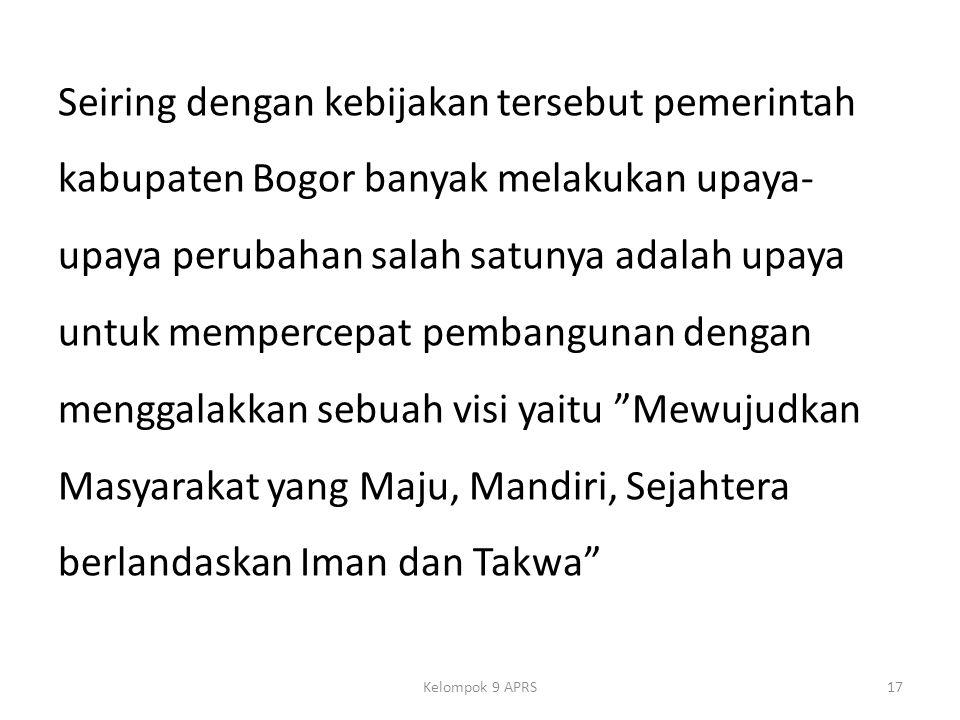 Seiring dengan kebijakan tersebut pemerintah kabupaten Bogor banyak melakukan upaya- upaya perubahan salah satunya adalah upaya untuk mempercepat pembangunan dengan menggalakkan sebuah visi yaitu Mewujudkan Masyarakat yang Maju, Mandiri, Sejahtera berlandaskan Iman dan Takwa Kelompok 9 APRS17