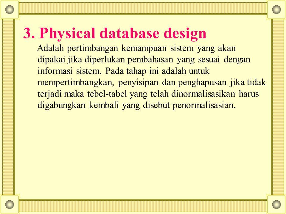 3. Physical database design Adalah pertimbangan kemampuan sistem yang akan dipakai jika diperlukan pembahasan yang sesuai dengan informasi sistem. Pad