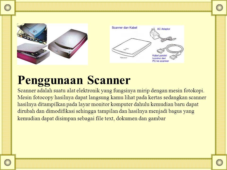 Penggunaan Scanner Scanner adalah suatu alat elektronik yang fungsinya mirip dengan mesin fotokopi. Mesin fotocopy hasilnya dapat langsung kamu lihat