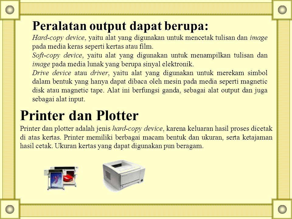 Peralatan output dapat berupa: Hard-copy device, yaitu alat yang digunakan untuk mencetak tulisan dan image pada media keras seperti kertas atau film.