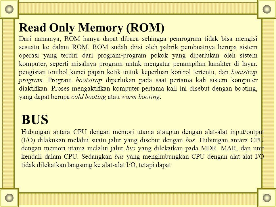 Read Only Memory (ROM) Dari namanya, ROM hanya dapat dibaca sehingga pemrogram tidak bisa mengisi sesuatu ke dalam ROM. ROM sudah diisi oleh pabrik pe