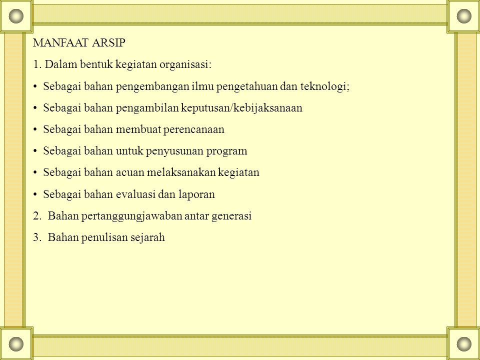MANFAAT ARSIP 1. Dalam bentuk kegiatan organisasi: Sebagai bahan pengembangan ilmu pengetahuan dan teknologi; Sebagai bahan pengambilan keputusan/kebi