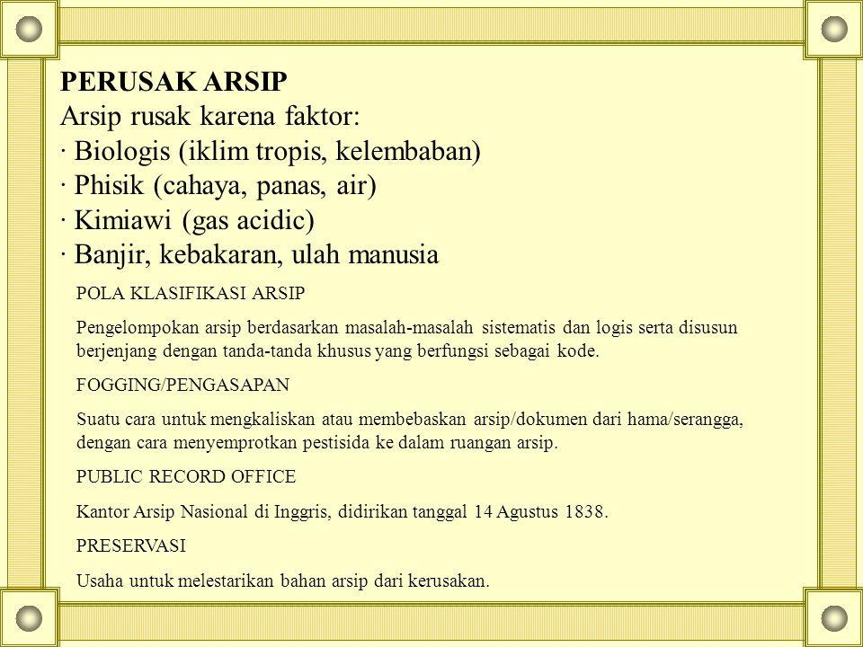 PERUSAK ARSIP Arsip rusak karena faktor: · Biologis (iklim tropis, kelembaban) · Phisik (cahaya, panas, air) · Kimiawi (gas acidic) · Banjir, kebakara
