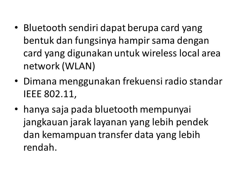 Bluetooth sendiri dapat berupa card yang bentuk dan fungsinya hampir sama dengan card yang digunakan untuk wireless local area network (WLAN) Dimana menggunakan frekuensi radio standar IEEE 802.11, hanya saja pada bluetooth mempunyai jangkauan jarak layanan yang lebih pendek dan kemampuan transfer data yang lebih rendah.