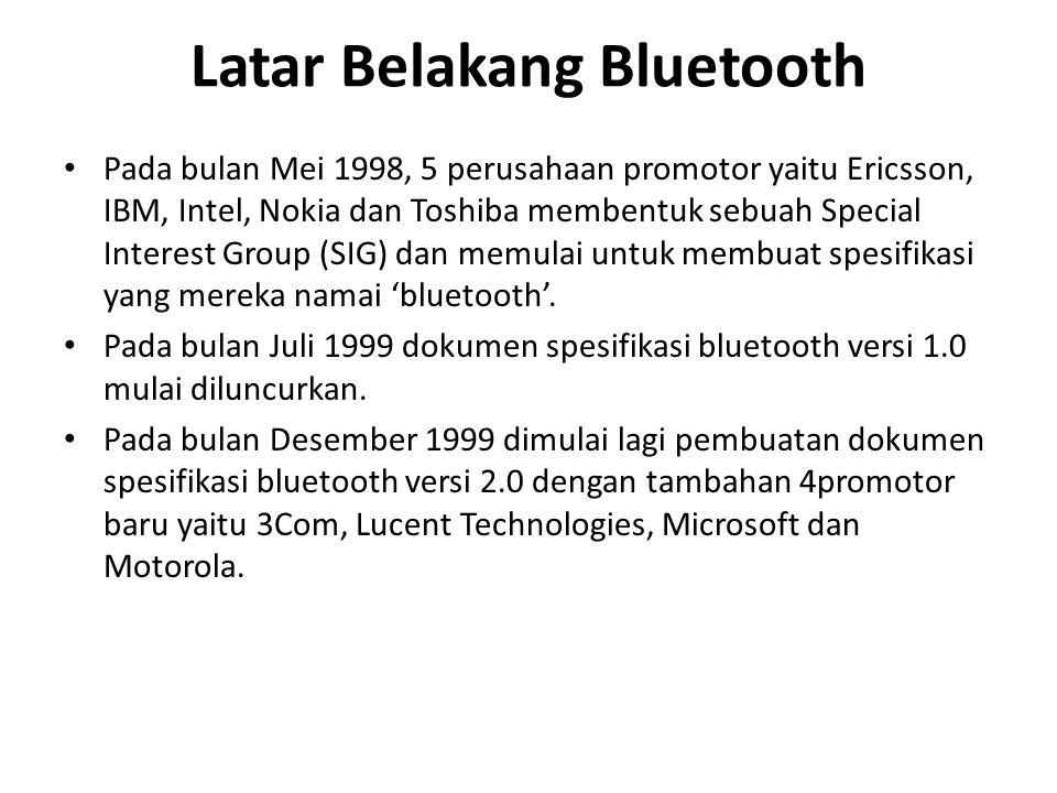 Latar Belakang Bluetooth Pada bulan Mei 1998, 5 perusahaan promotor yaitu Ericsson, IBM, Intel, Nokia dan Toshiba membentuk sebuah Special Interest Group (SIG) dan memulai untuk membuat spesifikasi yang mereka namai 'bluetooth'.