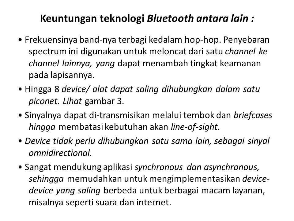 Keuntungan teknologi Bluetooth antara lain : Frekuensinya band-nya terbagi kedalam hop-hop. Penyebaran spectrum ini digunakan untuk meloncat dari satu