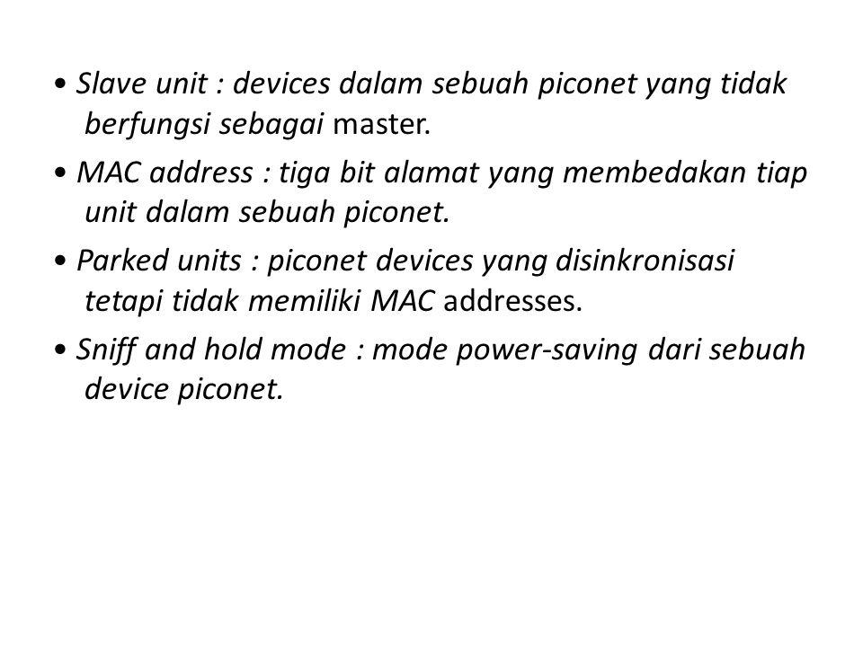 Slave unit : devices dalam sebuah piconet yang tidak berfungsi sebagai master. MAC address : tiga bit alamat yang membedakan tiap unit dalam sebuah pi