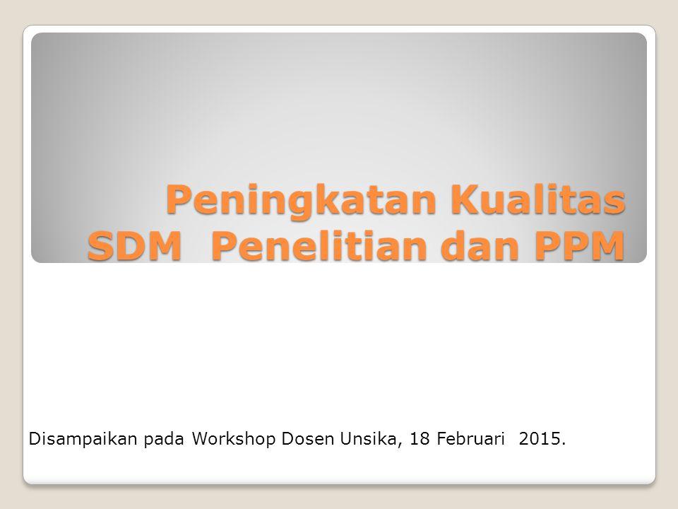 Peningkatan Kualitas SDM Penelitian dan PPM Disampaikan pada Workshop Dosen Unsika, 18 Februari 2015.