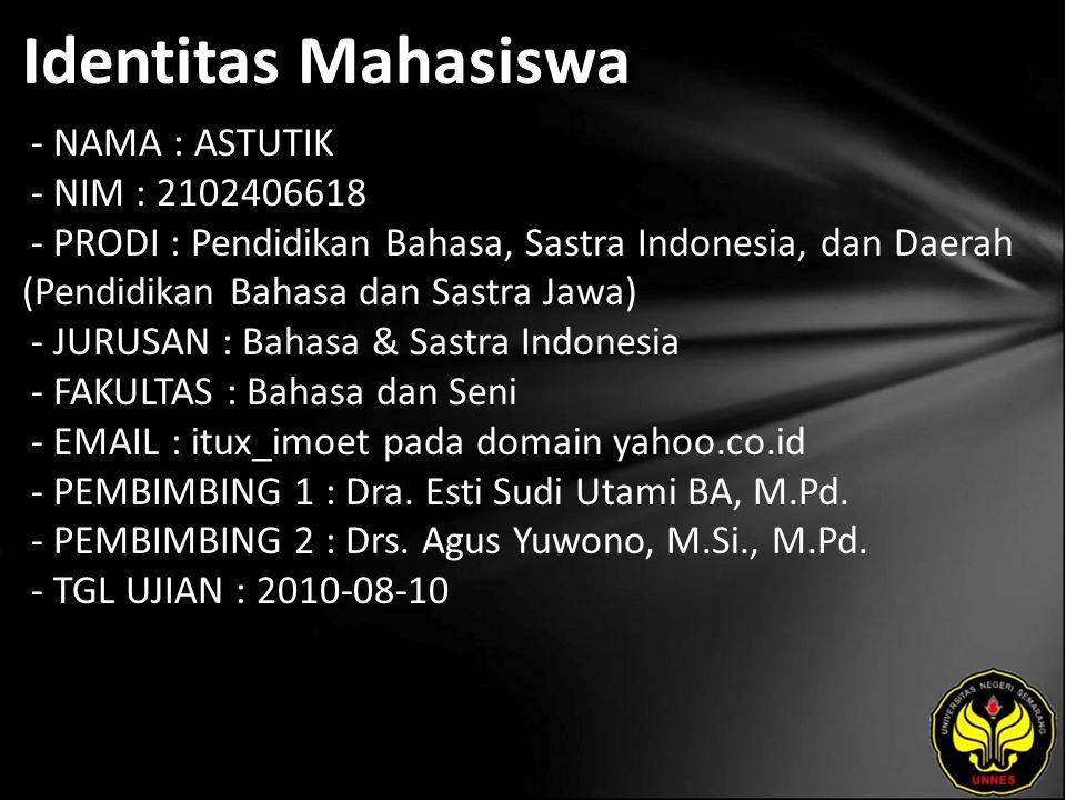 Identitas Mahasiswa - NAMA : ASTUTIK - NIM : 2102406618 - PRODI : Pendidikan Bahasa, Sastra Indonesia, dan Daerah (Pendidikan Bahasa dan Sastra Jawa) - JURUSAN : Bahasa & Sastra Indonesia - FAKULTAS : Bahasa dan Seni - EMAIL : itux_imoet pada domain yahoo.co.id - PEMBIMBING 1 : Dra.