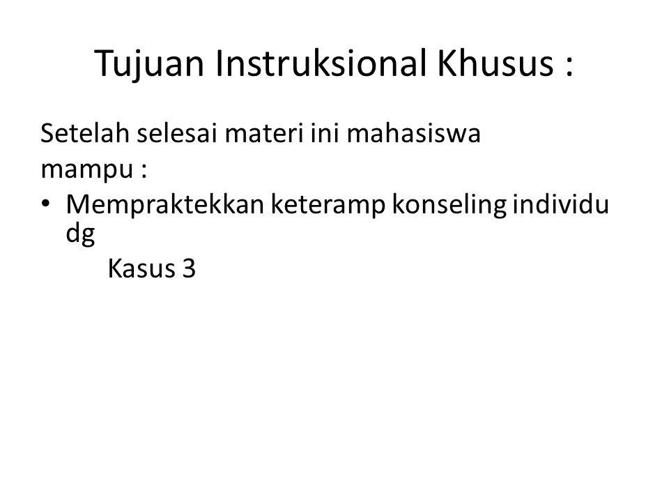 Tujuan Instruksional Khusus : Setelah selesai materi ini mahasiswa mampu : Mempraktekkan keteramp konseling individu dg Kasus 3