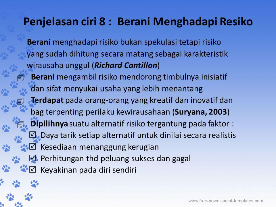 Penjelasan ciri 8 : Berani Menghadapi Resiko Berani menghadapi risiko bukan spekulasi tetapi risiko yang sudah dihitung secara matang sebagai karakter