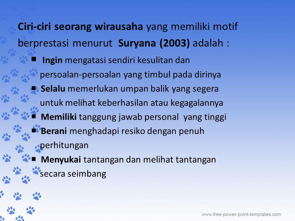 Ciri-ciri seorang wirausaha yang memiliki motif berprestasi menurut Suryana (2003) adalah :  Ingin mengatasi sendiri kesulitan dan persoalan-persoala