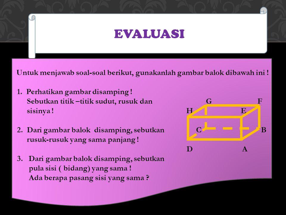 EVALUASI Untuk menjawab soal-soal berikut, gunakanlah gambar balok dibawah ini ! 1. Perhatikan gambar disamping ! Sebutkan titik –titik sudut, rusuk d