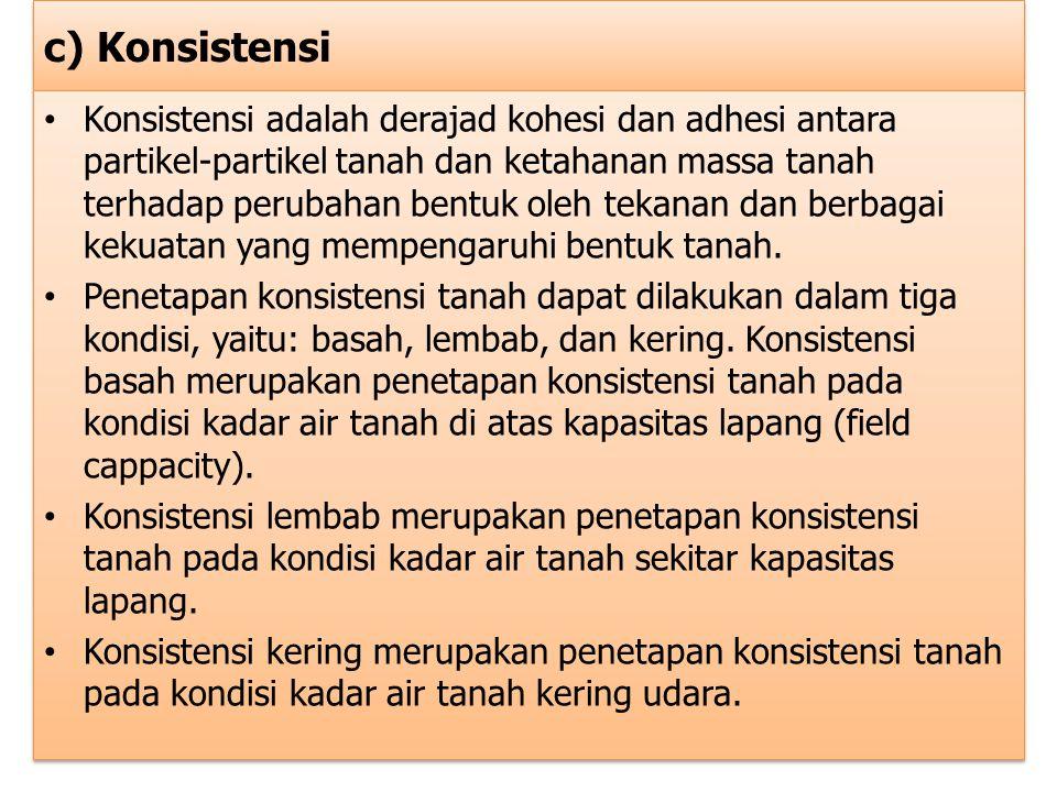 c) Konsistensi Konsistensi adalah derajad kohesi dan adhesi antara partikel-partikel tanah dan ketahanan massa tanah terhadap perubahan bentuk oleh te