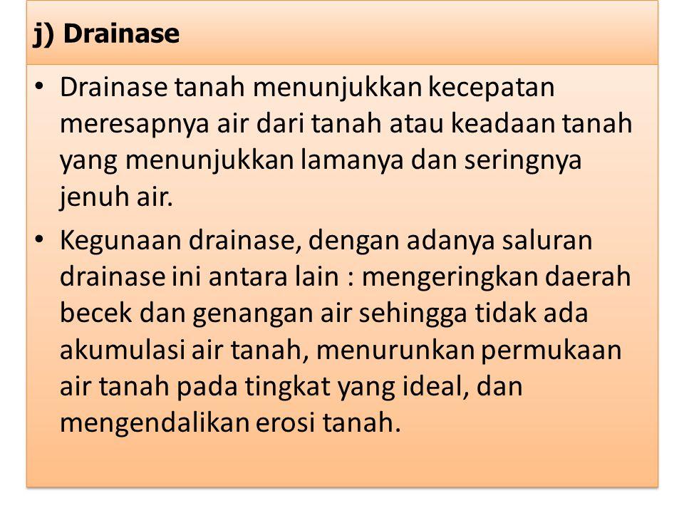 j) Drainase Drainase tanah menunjukkan kecepatan meresapnya air dari tanah atau keadaan tanah yang menunjukkan lamanya dan seringnya jenuh air. Keguna