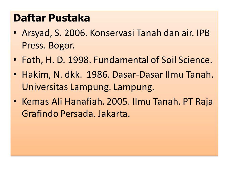 Daftar Pustaka Arsyad, S. 2006. Konservasi Tanah dan air. IPB Press. Bogor. Foth, H. D. 1998. Fundamental of Soil Science. Hakim, N. dkk. 1986. Dasar-